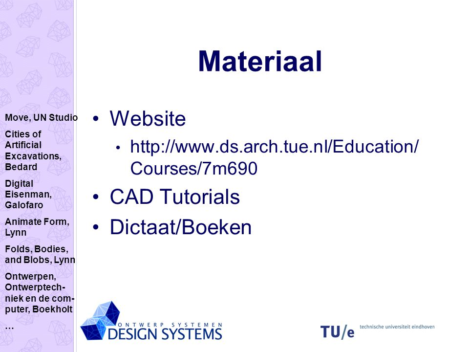 Materiaal Website http://www.ds.arch.tue.nl/Education/ Courses/7m690 CAD Tutorials Dictaat/Boeken Move, UN Studio Cities of Artificial Excavations, Bedard Digital Eisenman, Galofaro Animate Form, Lynn Folds, Bodies, and Blobs, Lynn Ontwerpen, Ontwerptech- niek en de com- puter, Boekholt …
