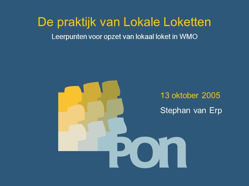 De praktijk van Lokale Loketten Leerpunten voor opzet van lokaal loket in WMO 13 oktober 2005 Stephan van Erp