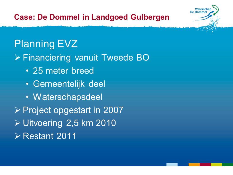 Case: De Dommel in Landgoed Gulbergen Planning EVZ  Financiering vanuit Tweede BO 25 meter breed Gemeentelijk deel Waterschapsdeel  Project opgestart in 2007  Uitvoering 2,5 km 2010  Restant 2011