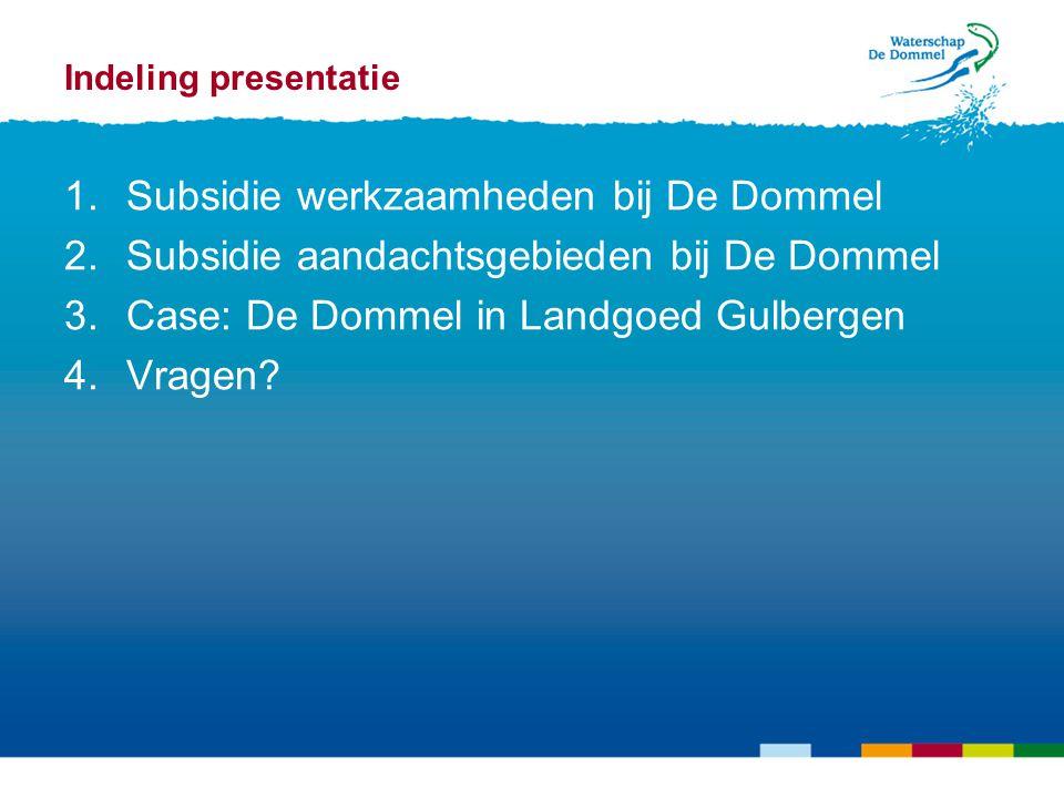 Indeling presentatie 1.Subsidie werkzaamheden bij De Dommel 2.Subsidie aandachtsgebieden bij De Dommel 3.Case: De Dommel in Landgoed Gulbergen 4.Vragen?