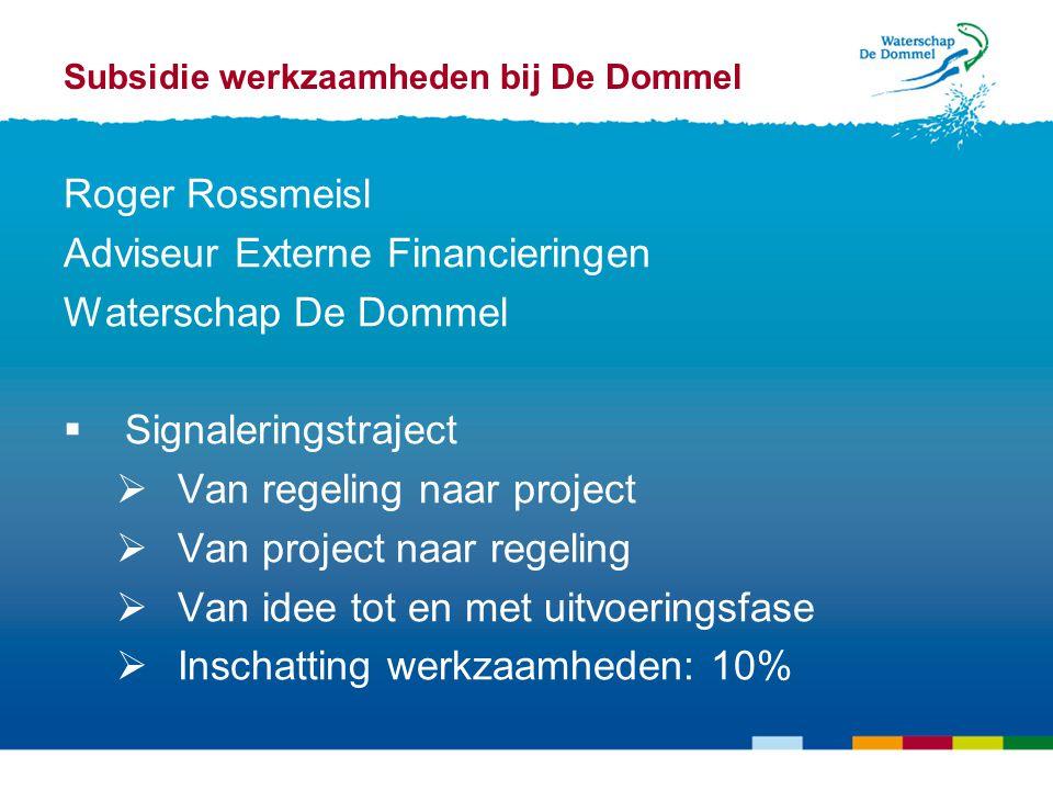 Subsidie werkzaamheden bij De Dommel Roger Rossmeisl Adviseur Externe Financieringen Waterschap De Dommel  Signaleringstraject  Van regeling naar project  Van project naar regeling  Van idee tot en met uitvoeringsfase  Inschatting werkzaamheden: 10%