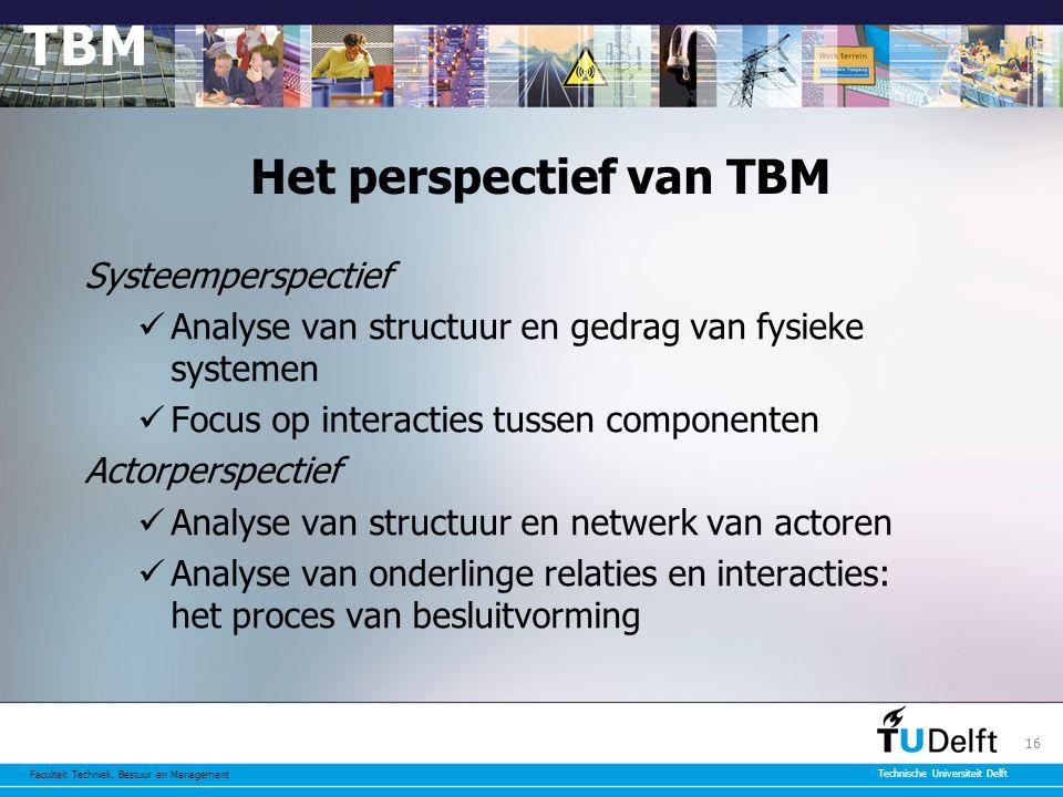 Faculteit Techniek, Bestuur en Management Technische Universiteit Delft 16 Het perspectief van TBM Systeemperspectief Analyse van structuur en gedrag van fysieke systemen Focus op interacties tussen componenten Actorperspectief Analyse van structuur en netwerk van actoren Analyse van onderlinge relaties en interacties: het proces van besluitvorming