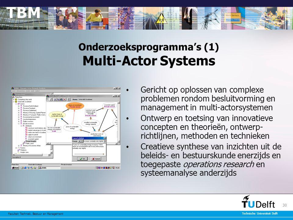 Faculteit Techniek, Bestuur en Management Technische Universiteit Delft 30 Onderzoeksprogramma's (1) Multi-Actor Systems Gericht op oplossen van complexe problemen rondom besluitvorming en management in multi-actorsystemen Ontwerp en toetsing van innovatieve concepten en theorieën, ontwerp- richtlijnen, methoden en technieken Creatieve synthese van inzichten uit de beleids- en bestuurskunde enerzijds en toegepaste operations research en systeemanalyse anderzijds