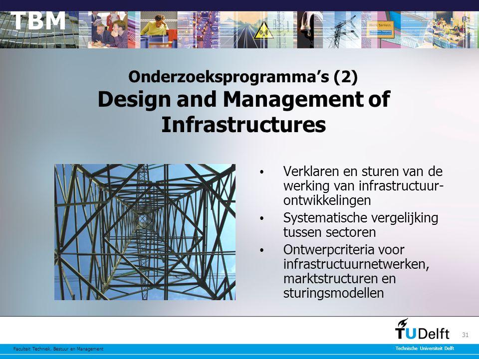 Faculteit Techniek, Bestuur en Management Technische Universiteit Delft 31 Onderzoeksprogramma's (2) Design and Management of Infrastructures Verklaren en sturen van de werking van infrastructuur- ontwikkelingen Systematische vergelijking tussen sectoren Ontwerpcriteria voor infrastructuurnetwerken, marktstructuren en sturingsmodellen