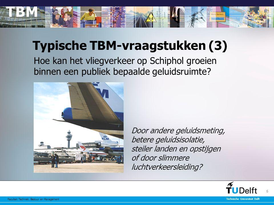 Faculteit Techniek, Bestuur en Management Technische Universiteit Delft 6 Typische TBM-vraagstukken (3) Hoe kan het vliegverkeer op Schiphol groeien binnen een publiek bepaalde geluidsruimte.