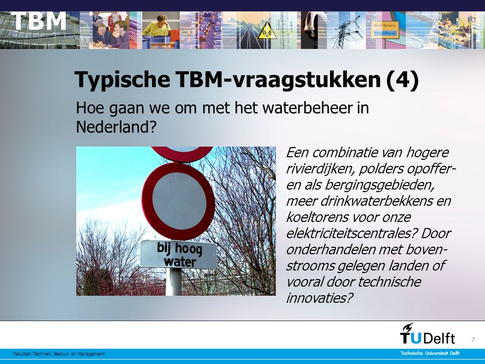 Faculteit Techniek, Bestuur en Management Technische Universiteit Delft 7 Typische TBM-vraagstukken (4) Hoe gaan we om met het waterbeheer in Nederland.