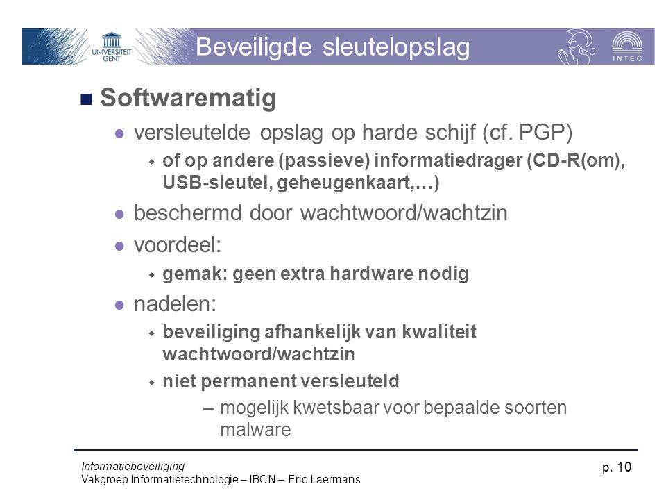 Informatiebeveiliging Vakgroep Informatietechnologie – IBCN – Eric Laermans p. 10 Beveiligde sleutelopslag Softwarematig versleutelde opslag op harde