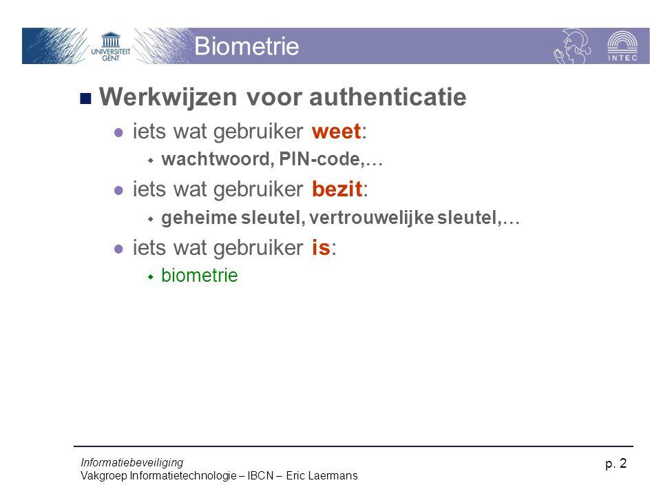 Informatiebeveiliging Vakgroep Informatietechnologie – IBCN – Eric Laermans p. 2 Biometrie Werkwijzen voor authenticatie iets wat gebruiker weet:  wa