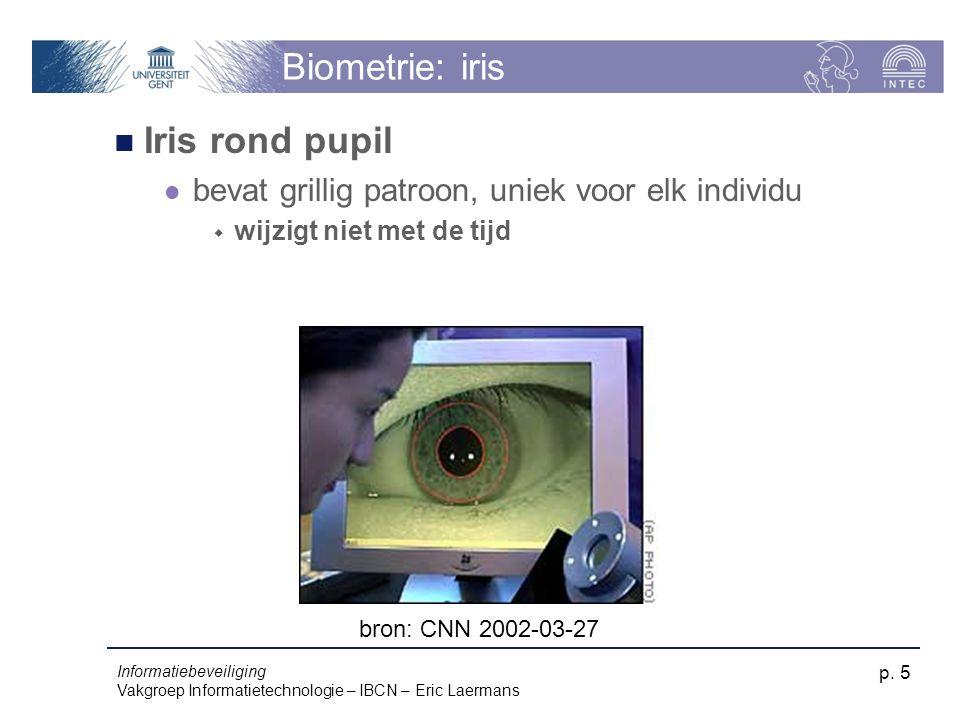 Informatiebeveiliging Vakgroep Informatietechnologie – IBCN – Eric Laermans p. 5 Biometrie: iris Iris rond pupil bevat grillig patroon, uniek voor elk