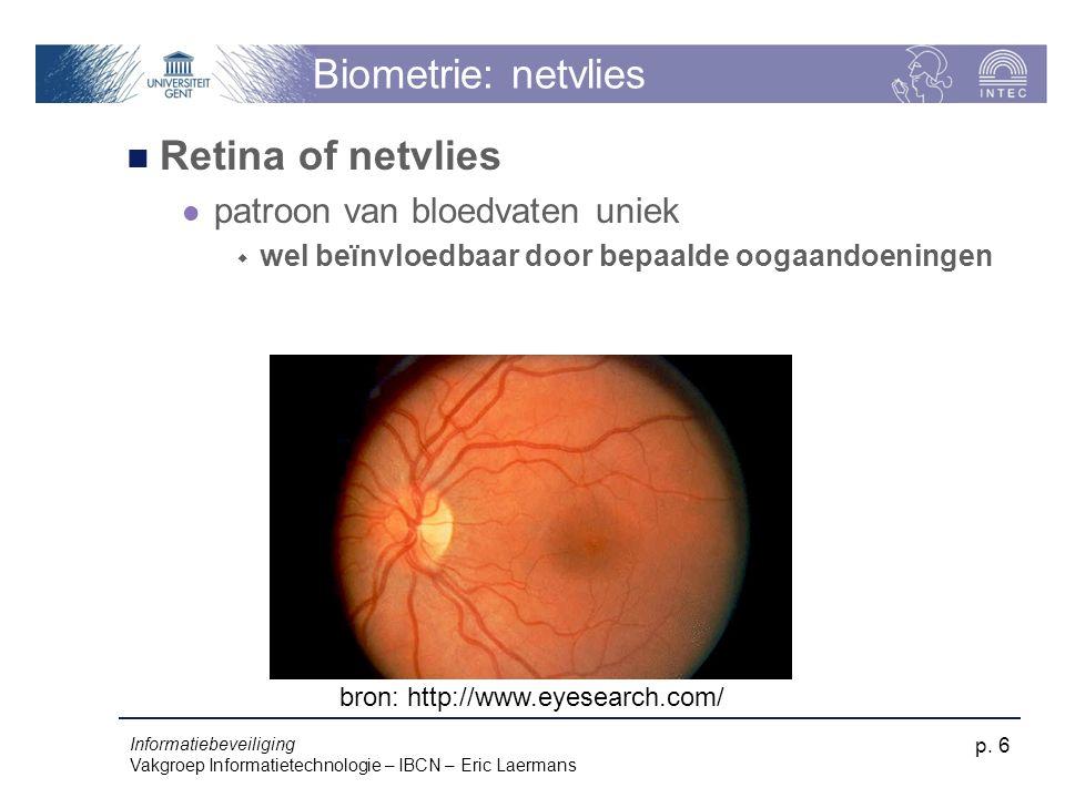 Informatiebeveiliging Vakgroep Informatietechnologie – IBCN – Eric Laermans p. 6 Biometrie: netvlies Retina of netvlies patroon van bloedvaten uniek 