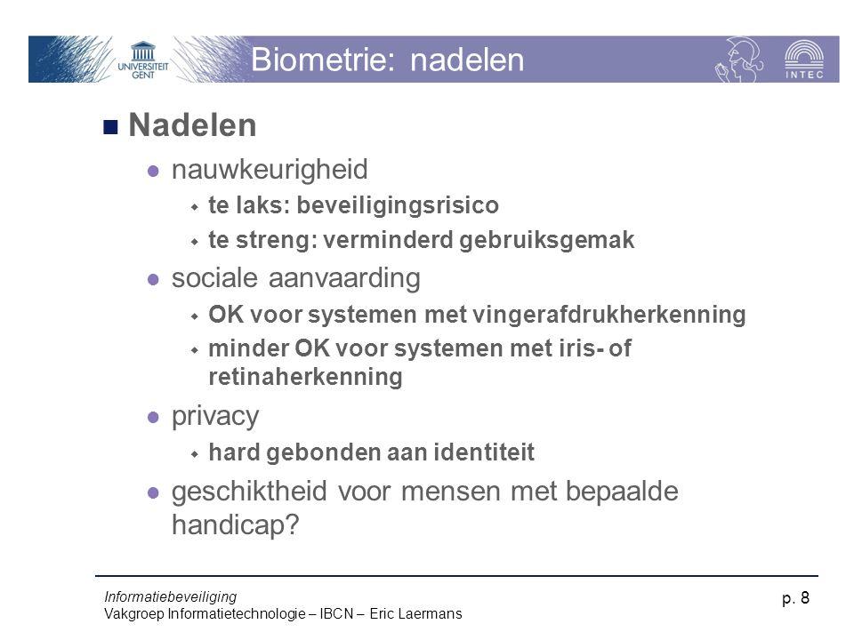 Informatiebeveiliging Vakgroep Informatietechnologie – IBCN – Eric Laermans p. 8 Biometrie: nadelen Nadelen nauwkeurigheid  te laks: beveiligingsrisi