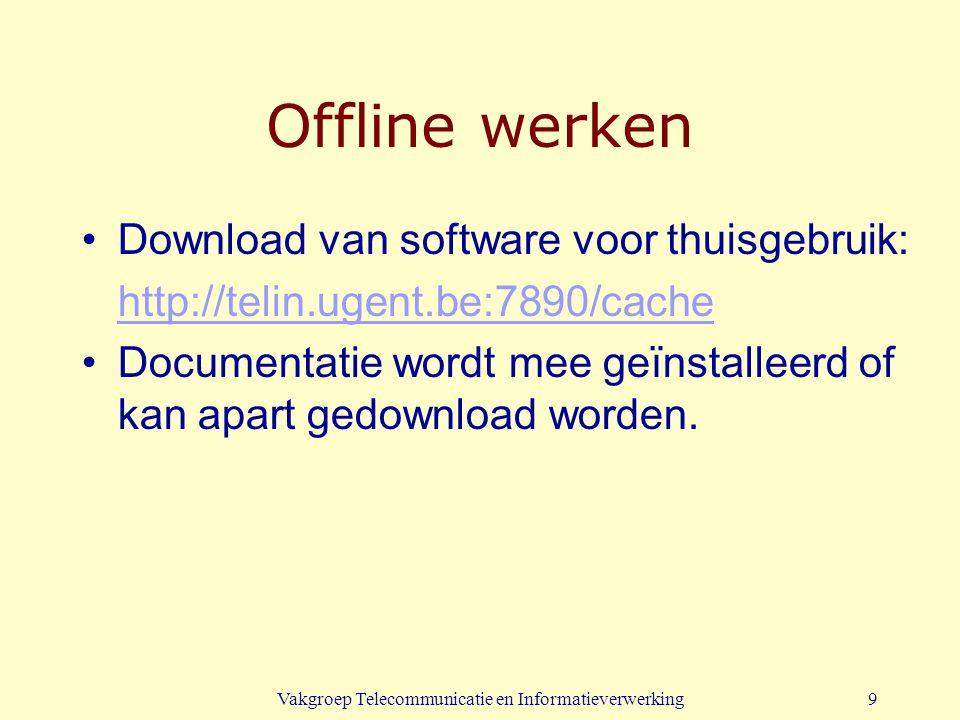 Vakgroep Telecommunicatie en Informatieverwerking9 Offline werken Download van software voor thuisgebruik: http://telin.ugent.be:7890/cache Documentat