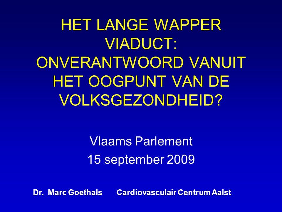 HET LANGE WAPPER VIADUCT: ONVERANTWOORD VANUIT HET OOGPUNT VAN DE VOLKSGEZONDHEID? Vlaams Parlement 15 september 2009 Dr. Marc Goethals Cardiovasculai