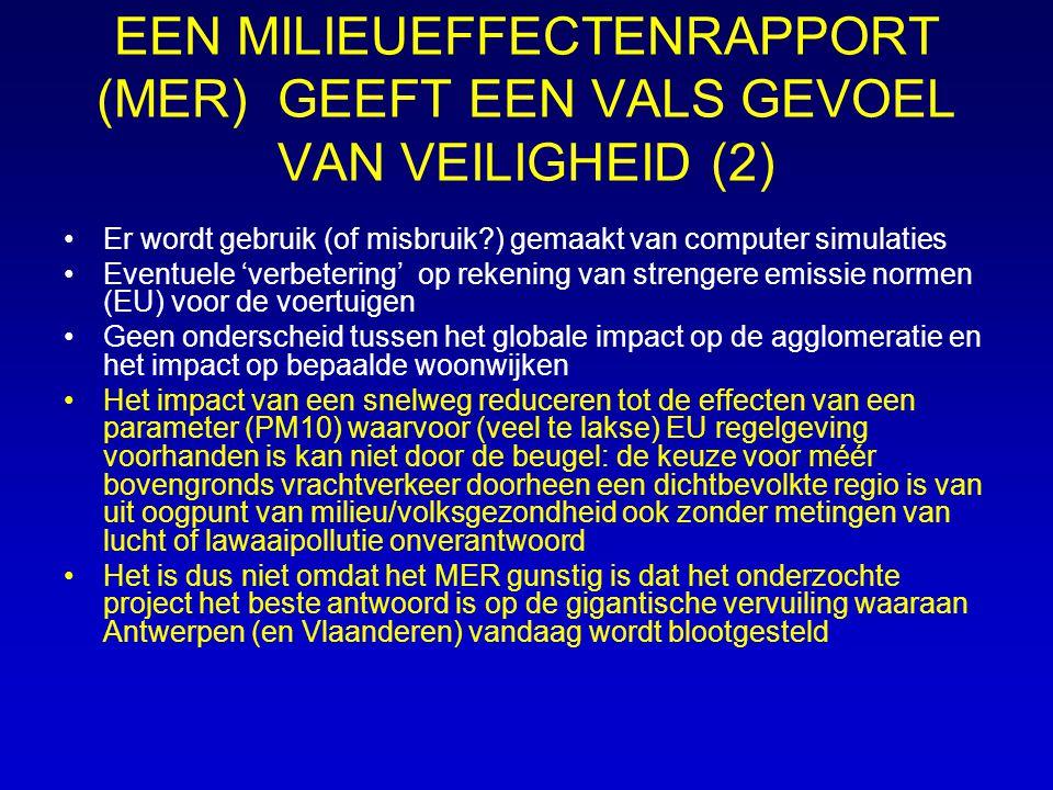 EEN MILIEUEFFECTENRAPPORT (MER) GEEFT EEN VALS GEVOEL VAN VEILIGHEID (2) Er wordt gebruik (of misbruik ) gemaakt van computer simulaties Eventuele 'verbetering' op rekening van strengere emissie normen (EU) voor de voertuigen Geen onderscheid tussen het globale impact op de agglomeratie en het impact op bepaalde woonwijken Het impact van een snelweg reduceren tot de effecten van een parameter (PM10) waarvoor (veel te lakse) EU regelgeving voorhanden is kan niet door de beugel: de keuze voor méér bovengronds vrachtverkeer doorheen een dichtbevolkte regio is van uit oogpunt van milieu/volksgezondheid ook zonder metingen van lucht of lawaaipollutie onverantwoord Het is dus niet omdat het MER gunstig is dat het onderzochte project het beste antwoord is op de gigantische vervuiling waaraan Antwerpen (en Vlaanderen) vandaag wordt blootgesteld