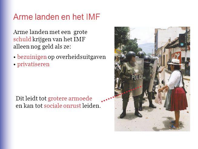 Arme landen en het IMF Arme landen met een grote schuld krijgen van het IMF alleen nog geld als ze: bezuinigen op overheidsuitgaven privatiseren Dit l