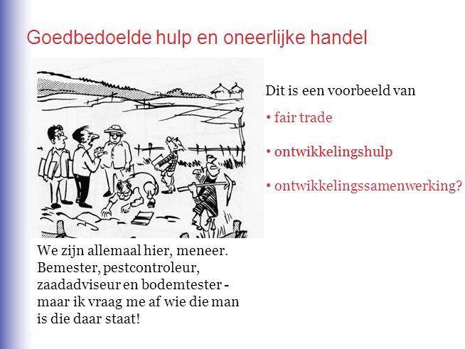 Goedbedoelde hulp en oneerlijke handel Dit is een voorbeeld van fair trade ontwikkelingshulp ontwikkelingssamenwerking? ontwikkelingshulp We zijn alle
