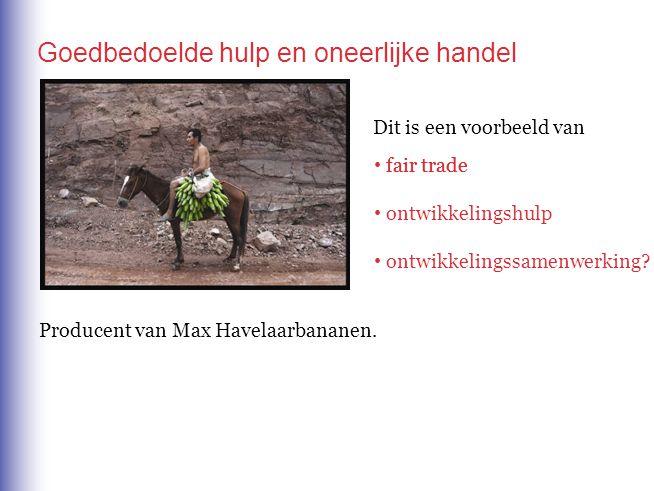 Goedbedoelde hulp en oneerlijke handel Dit is een voorbeeld van fair trade ontwikkelingshulp ontwikkelingssamenwerking? fair trade Producent van Max H
