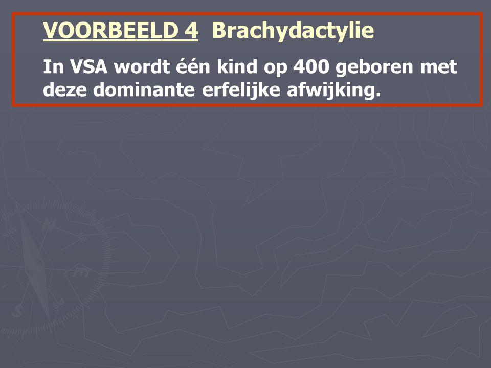 VOORBEELD 4 Brachydactylie In VSA wordt één kind op 400 geboren met deze dominante erfelijke afwijking.