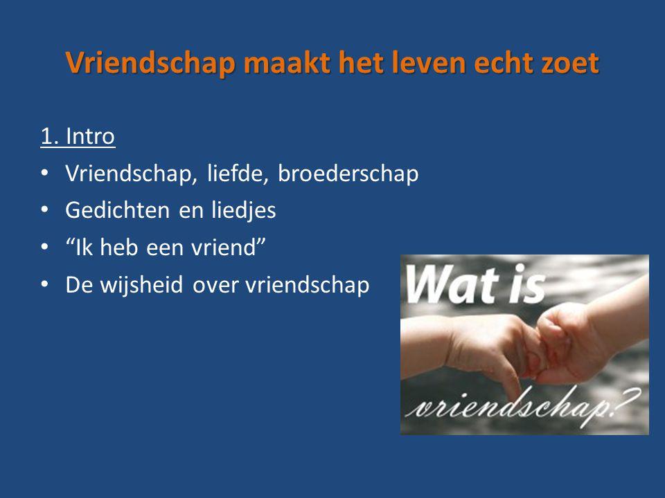 """Vriendschap maakt het leven echt zoet 1. Intro Vriendschap, liefde, broederschap Gedichten en liedjes """"Ik heb een vriend"""" De wijsheid over vriendschap"""