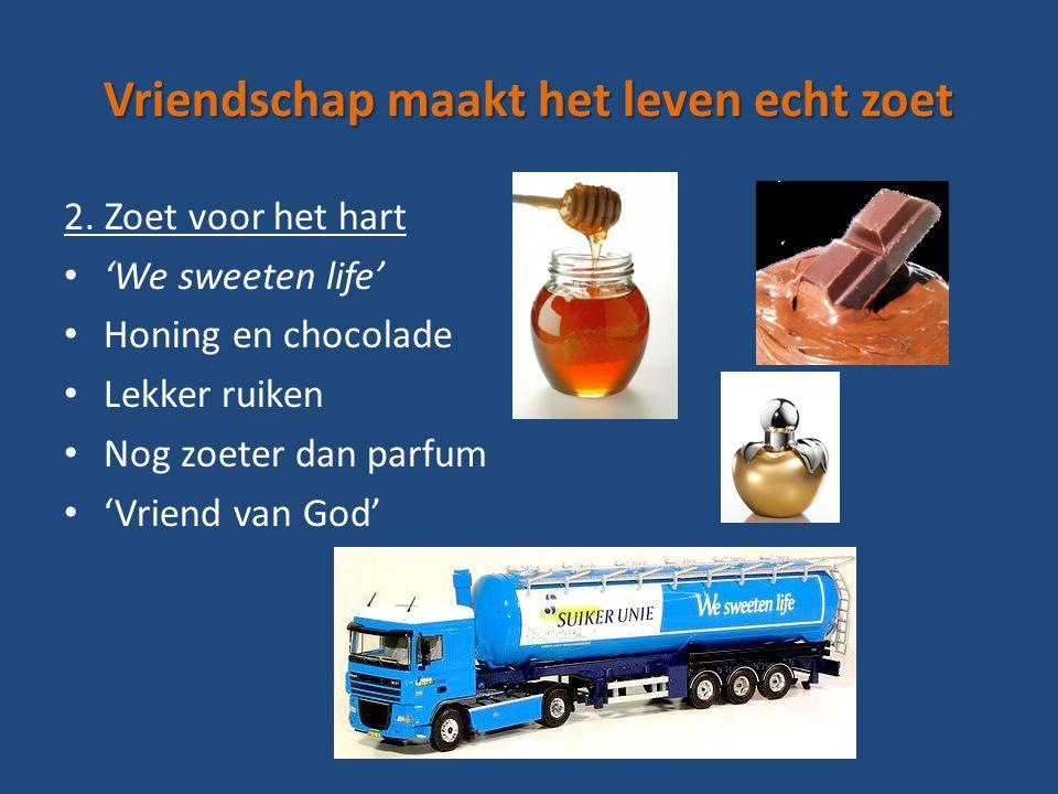 Vriendschap maakt het leven echt zoet 2. Zoet voor het hart 'We sweeten life' Honing en chocolade Lekker ruiken Nog zoeter dan parfum 'Vriend van God'