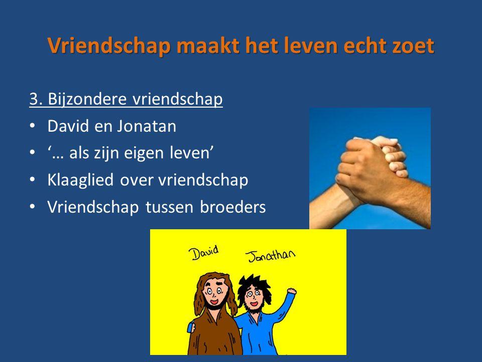 Vriendschap maakt het leven echt zoet 3. Bijzondere vriendschap David en Jonatan '… als zijn eigen leven' Klaaglied over vriendschap Vriendschap tusse
