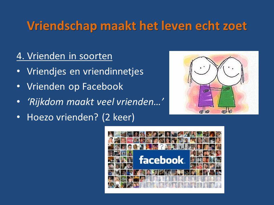 Vriendschap maakt het leven echt zoet 4. Vrienden in soorten Vriendjes en vriendinnetjes Vrienden op Facebook 'Rijkdom maakt veel vrienden…' Hoezo vri