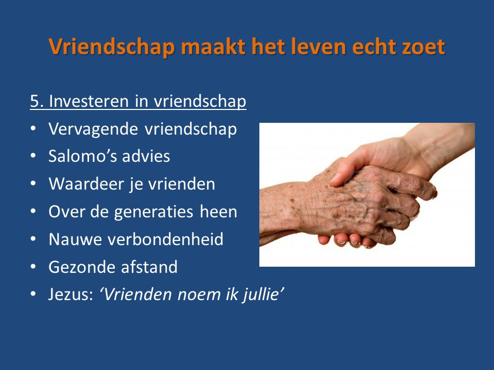 Vriendschap maakt het leven echt zoet 5. Investeren in vriendschap Vervagende vriendschap Salomo's advies Waardeer je vrienden Over de generaties heen