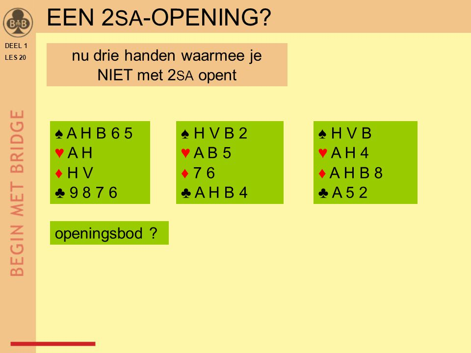 DEEL 1 LES 20 ♠ H V B 2 ♥ A B 5 ♦ 7 6 ♣ A H B 4 ♠ H V B ♥ A H 4 ♦ A H B 8 ♣ A 5 2 EEN 2 SA -OPENING? ♠ A H B 6 5 ♥ A H ♦ H V ♣ 9 8 7 6 nu drie handen
