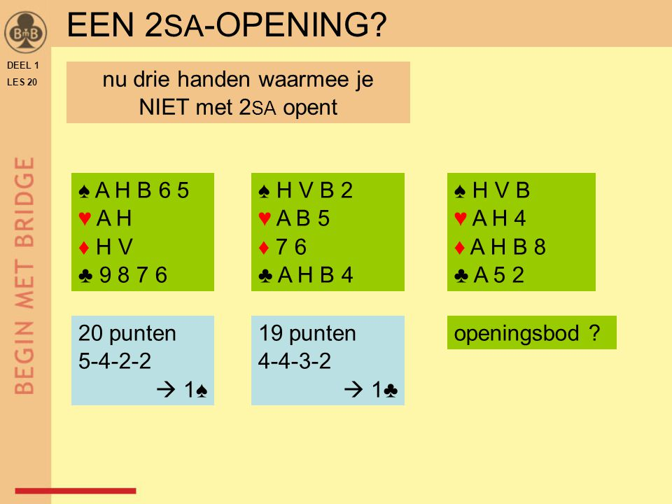 DEEL 1 LES 20 ♠ H V B 2 ♥ A B 5 ♦ 7 6 ♣ A H B 4 ♠ H V B ♥ A H 4 ♦ A H B 8 ♣ A 5 2 ♠ A H B 6 5 ♥ A H ♦ H V ♣ 9 8 7 6 20 punten 5-4-2-2  1♠ 19 punten 4-4-3-2  1♣ openingsbod .