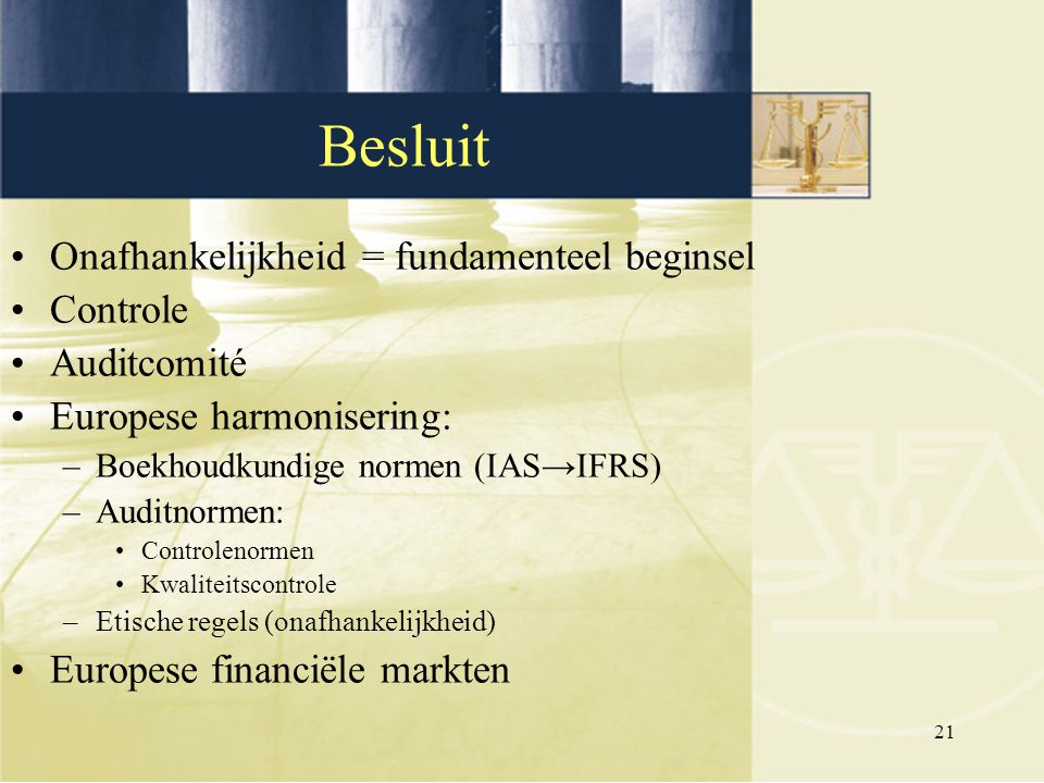 21 Onafhankelijkheid = fundamenteel beginsel Controle Auditcomité Europese harmonisering: –Boekhoudkundige normen (IAS→IFRS) –Auditnormen: Controlenor