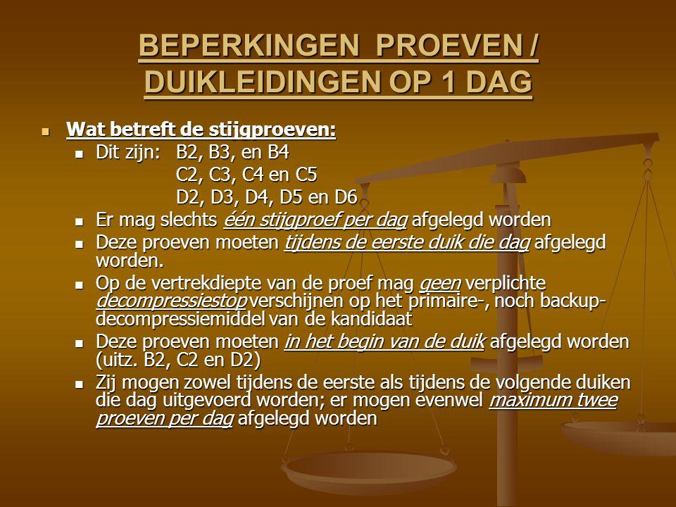 BEPERKINGEN PROEVEN / DUIKLEIDINGEN OP 1 DAG Wat betreft de stijgproeven: Wat betreft de stijgproeven: Dit zijn:B2, B3, en B4 Dit zijn:B2, B3, en B4 C2, C3, C4 en C5 D2, D3, D4, D5 en D6 Er mag slechts één stijgproef per dag afgelegd worden Er mag slechts één stijgproef per dag afgelegd worden Deze proeven moeten tijdens de eerste duik die dag afgelegd worden.