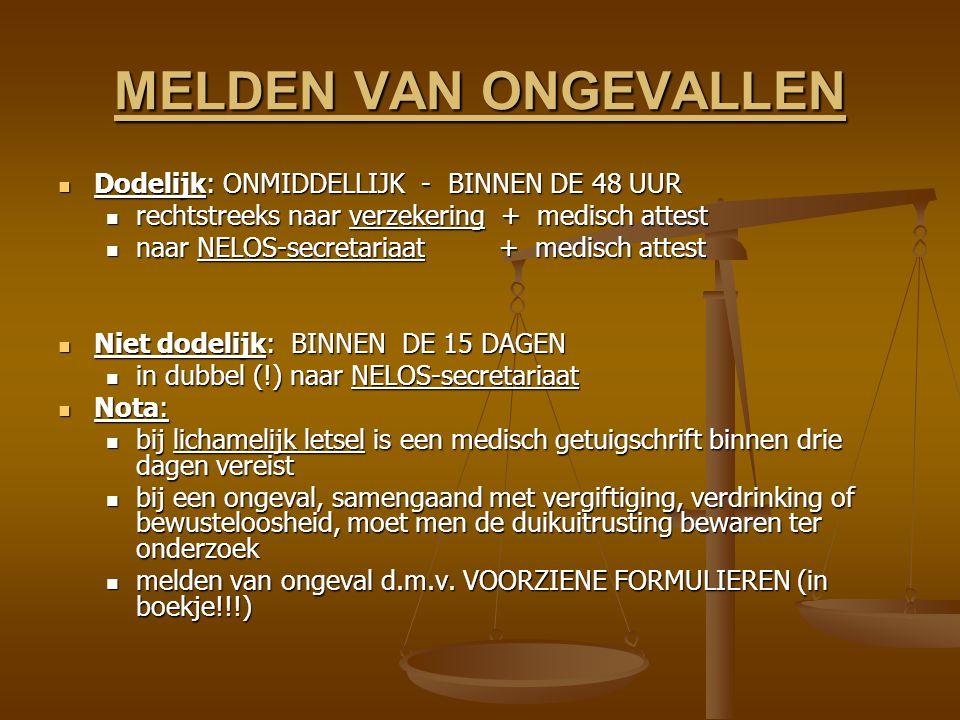 MELDEN VAN ONGEVALLEN Dodelijk: ONMIDDELLIJK - BINNEN DE 48 UUR Dodelijk: ONMIDDELLIJK - BINNEN DE 48 UUR rechtstreeks naar verzekering + medisch attest rechtstreeks naar verzekering + medisch attest naar NELOS-secretariaat + medisch attest naar NELOS-secretariaat + medisch attest Niet dodelijk: BINNEN DE 15 DAGEN Niet dodelijk: BINNEN DE 15 DAGEN in dubbel (!) naar NELOS-secretariaat in dubbel (!) naar NELOS-secretariaat Nota: Nota: bij lichamelijk letsel is een medisch getuigschrift binnen drie dagen vereist bij lichamelijk letsel is een medisch getuigschrift binnen drie dagen vereist bij een ongeval, samengaand met vergiftiging, verdrinking of bewusteloosheid, moet men de duikuitrusting bewaren ter onderzoek bij een ongeval, samengaand met vergiftiging, verdrinking of bewusteloosheid, moet men de duikuitrusting bewaren ter onderzoek melden van ongeval d.m.v.