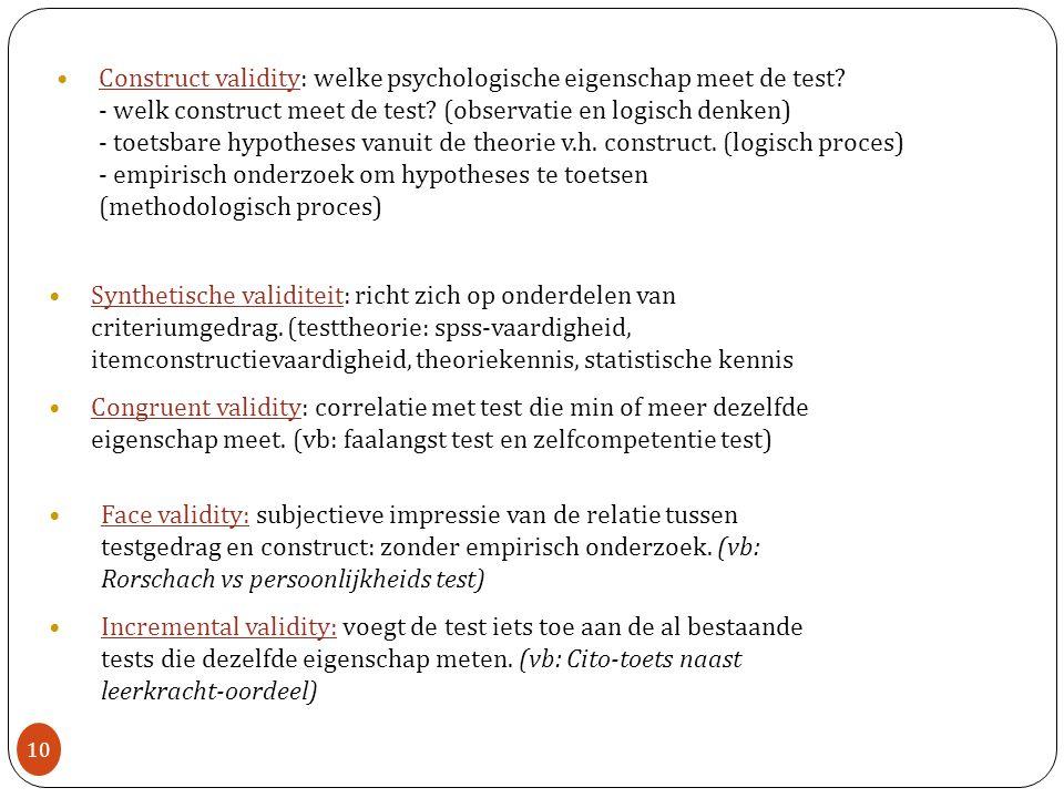 Construct validity: welke psychologische eigenschap meet de test? - welk construct meet de test? (observatie en logisch denken) - toetsbare hypotheses
