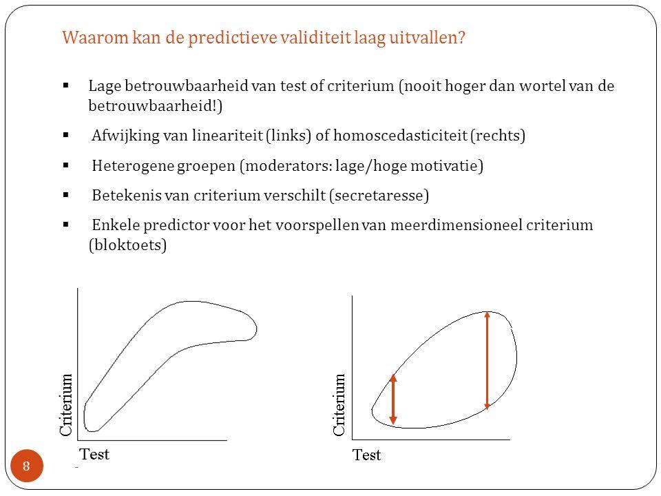8  Lage betrouwbaarheid van test of criterium (nooit hoger dan wortel van de betrouwbaarheid!)  Afwijking van lineariteit (links) of homoscedasticit