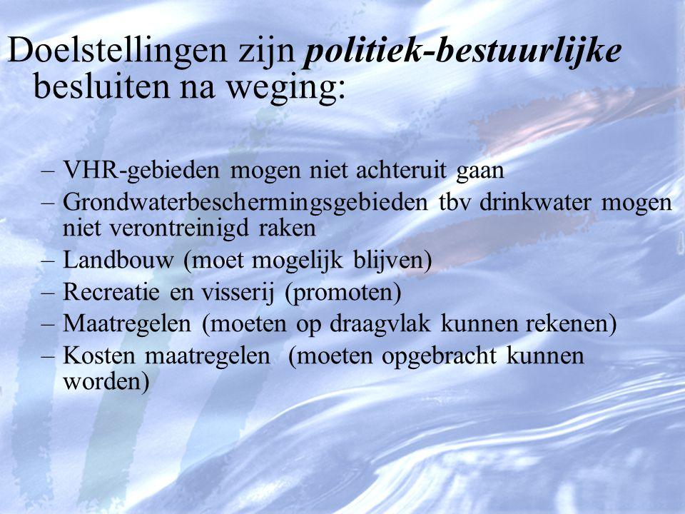 Doelstellingen zijn politiek-bestuurlijke besluiten na weging: –VHR-gebieden mogen niet achteruit gaan –Grondwaterbeschermingsgebieden tbv drinkwater mogen niet verontreinigd raken –Landbouw (moet mogelijk blijven) –Recreatie en visserij (promoten) –Maatregelen (moeten op draagvlak kunnen rekenen) –Kosten maatregelen (moeten opgebracht kunnen worden)