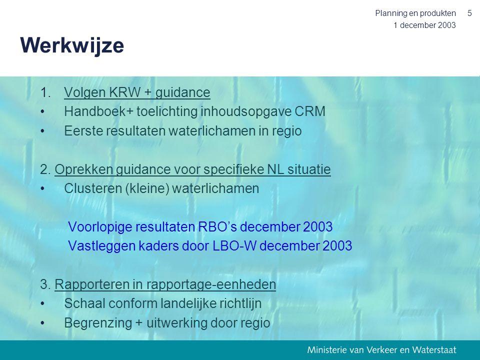 1 december 2003 Planning en produkten5 Werkwijze 1.Volgen KRW + guidance Handboek+ toelichting inhoudsopgave CRM Eerste resultaten waterlichamen in re