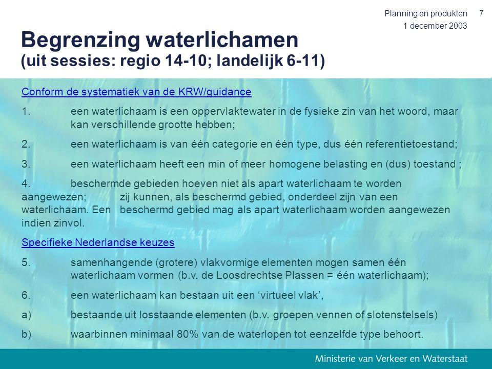 1 december 2003 Planning en produkten7 Begrenzing waterlichamen (uit sessies: regio 14-10; landelijk 6-11) Conform de systematiek van de KRW/guidance 1.een waterlichaam is een oppervlaktewater in de fysieke zin van het woord, maar kan verschillende grootte hebben; 2.een waterlichaam is van één categorie en één type, dus één referentietoestand; 3.een waterlichaam heeft een min of meer homogene belasting en (dus) toestand ; 4.beschermde gebieden hoeven niet als apart waterlichaam te worden aangewezen; zij kunnen, als beschermd gebied, onderdeel zijn van een waterlichaam.