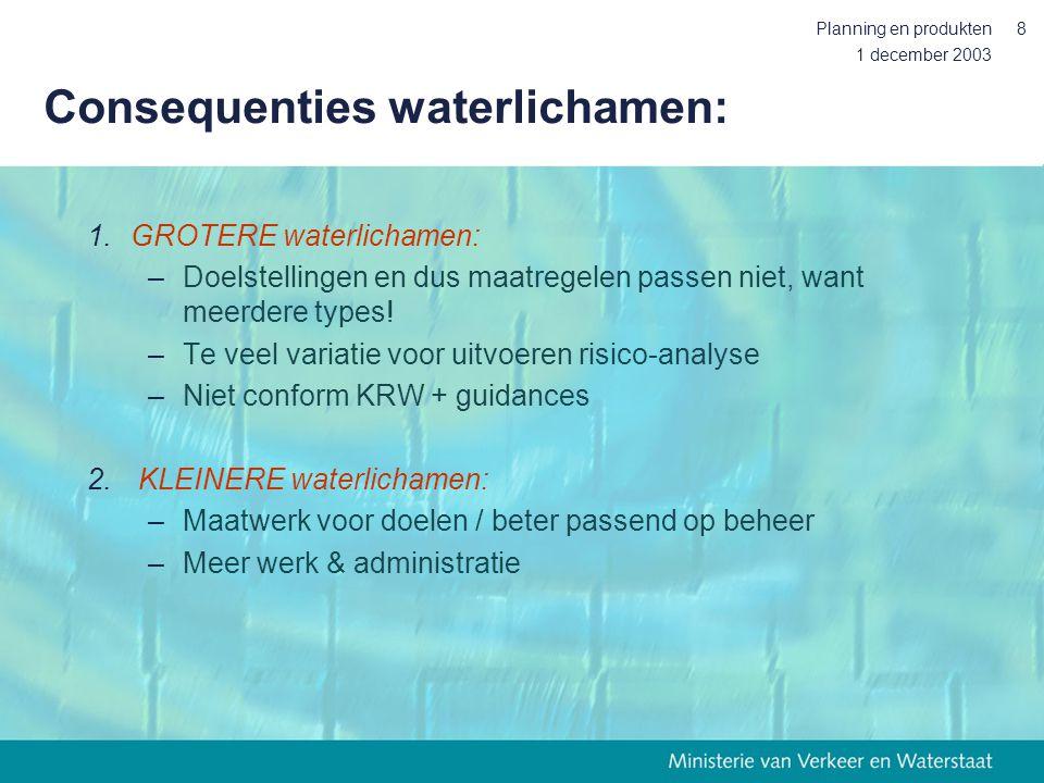 1 december 2003 Planning en produkten8 Consequenties waterlichamen: 1.GROTERE waterlichamen: –Doelstellingen en dus maatregelen passen niet, want meer