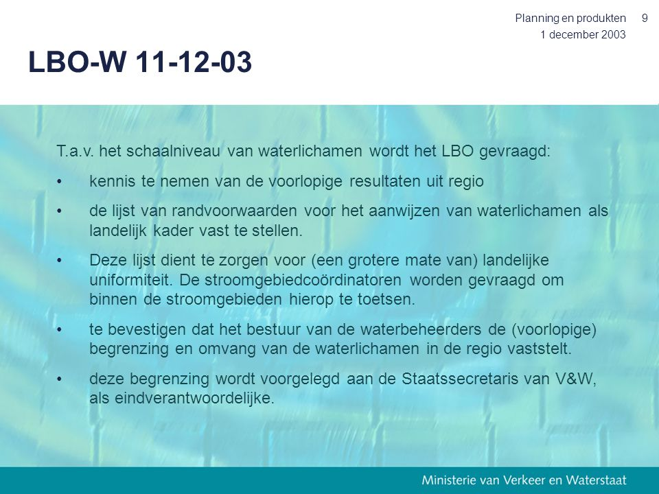 1 december 2003 Planning en produkten9 LBO-W 11-12-03 T.a.v. het schaalniveau van waterlichamen wordt het LBO gevraagd: kennis te nemen van de voorlop