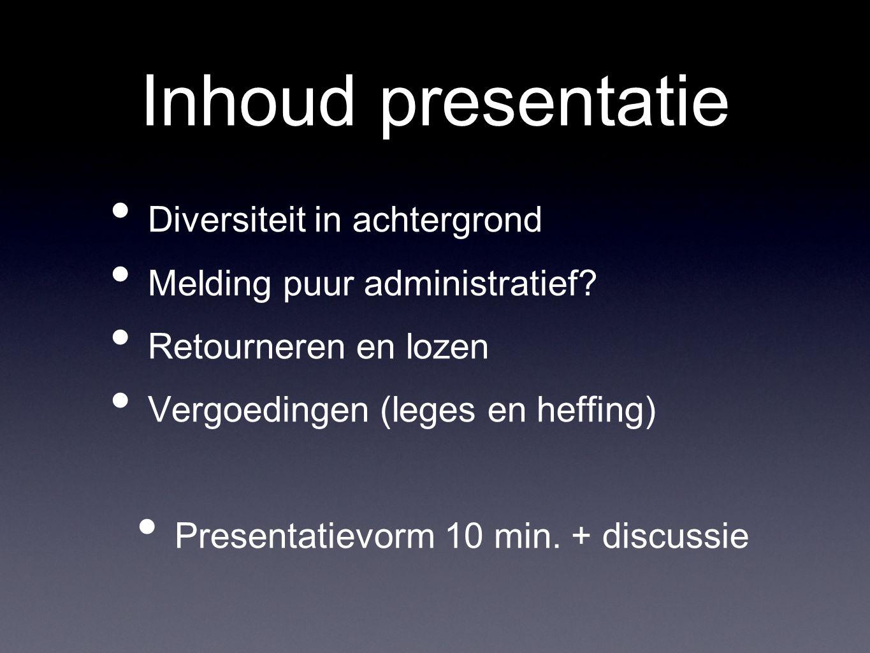 Inhoud presentatie Diversiteit in achtergrond Melding puur administratief? Retourneren en lozen Vergoedingen (leges en heffing) Presentatievorm 10 min