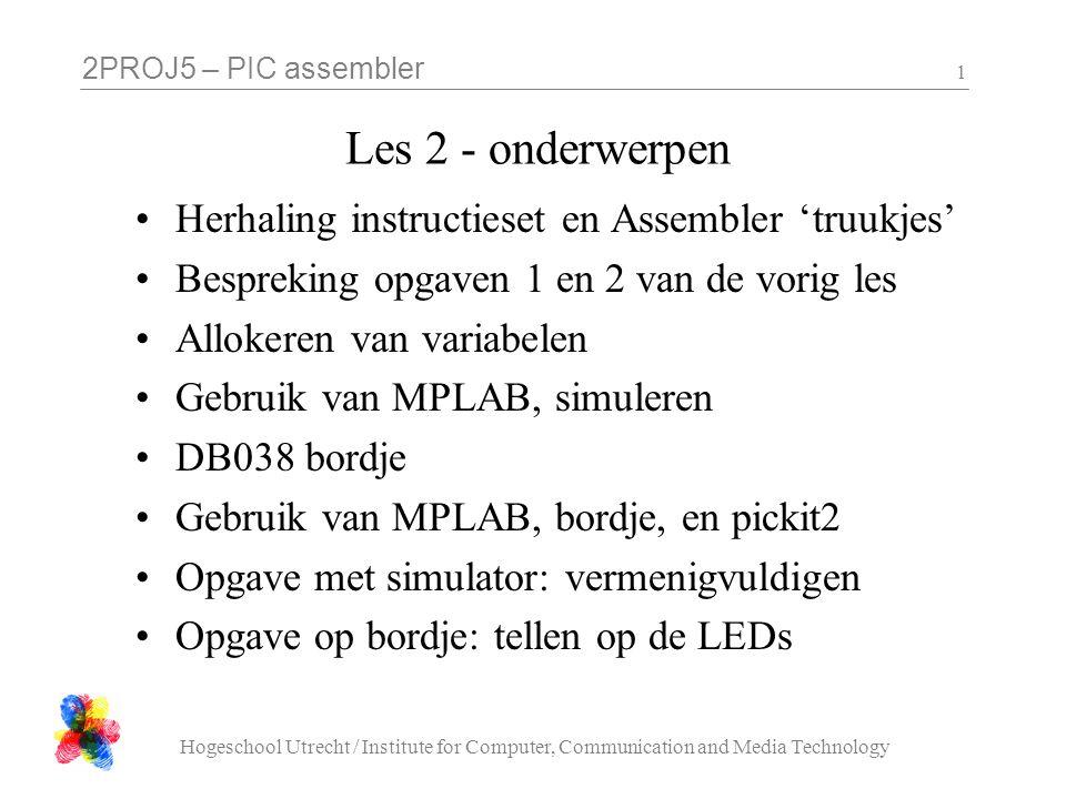 2PROJ5 – PIC assembler Hogeschool Utrecht / Institute for Computer, Communication and Media Technology 22 Assembler template (zie website) list p=16f887, f=inhx32 #include org 0 cblock H'20' endc ; hier komt uw code sleep END