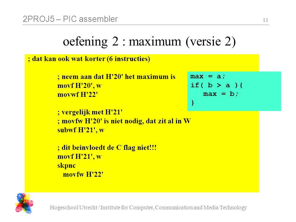 2PROJ5 – PIC assembler Hogeschool Utrecht / Institute for Computer, Communication and Media Technology 11 oefening 2 : maximum (versie 2) ; dat kan ook wat korter (6 instructies) ; neem aan dat H 20 het maximum is movf H 20 , w movwf H 22 ; vergelijk met H 21 ; movfw H 20 is niet nodig, dat zit al in W subwf H 21 , w ; dit beinvloedt de C flag niet!!.