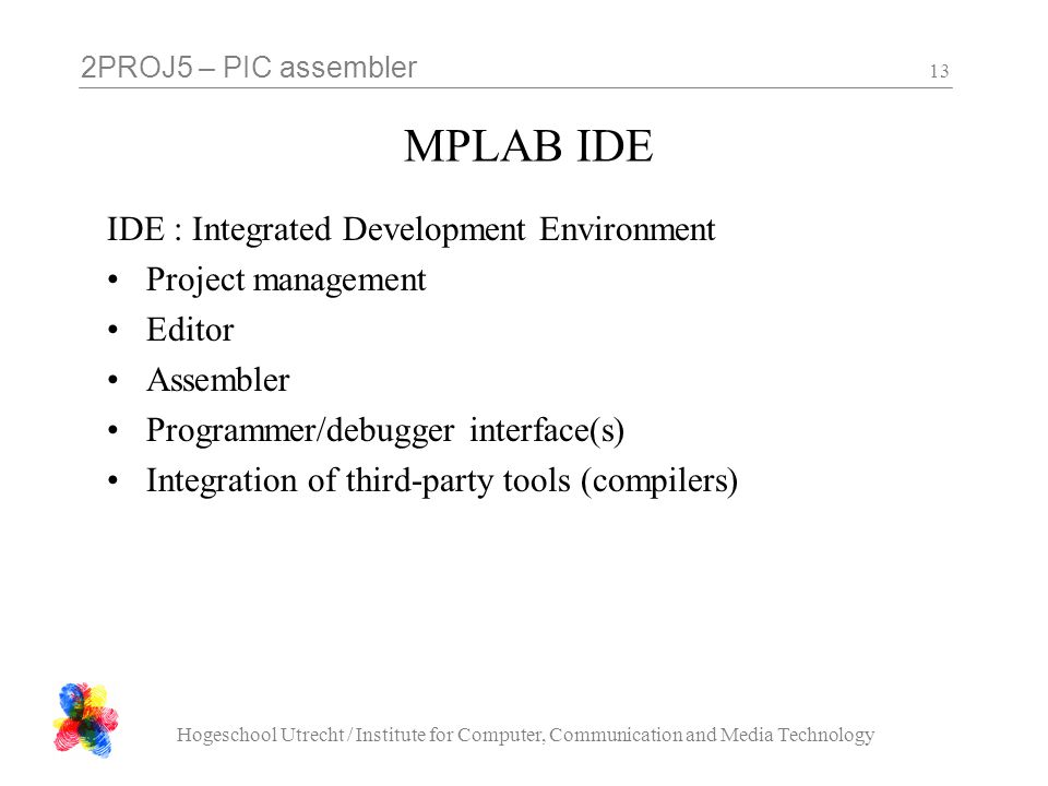 2PROJ5 – PIC assembler Hogeschool Utrecht / Institute for Computer, Communication and Media Technology 13 MPLAB IDE IDE : Integrated Development Environment Project management Editor Assembler Programmer/debugger interface(s) Integration of third-party tools (compilers)