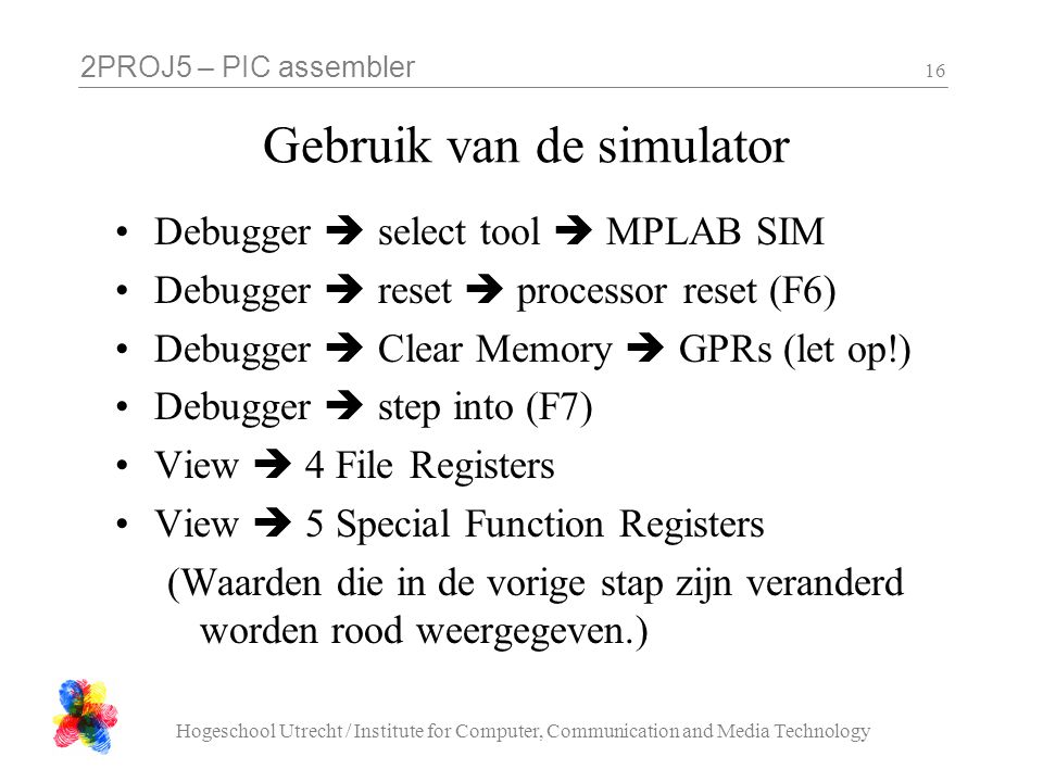 2PROJ5 – PIC assembler Hogeschool Utrecht / Institute for Computer, Communication and Media Technology 16 Gebruik van de simulator Debugger  select tool  MPLAB SIM Debugger  reset  processor reset (F6) Debugger  Clear Memory  GPRs (let op!) Debugger  step into (F7) View  4 File Registers View  5 Special Function Registers (Waarden die in de vorige stap zijn veranderd worden rood weergegeven.)