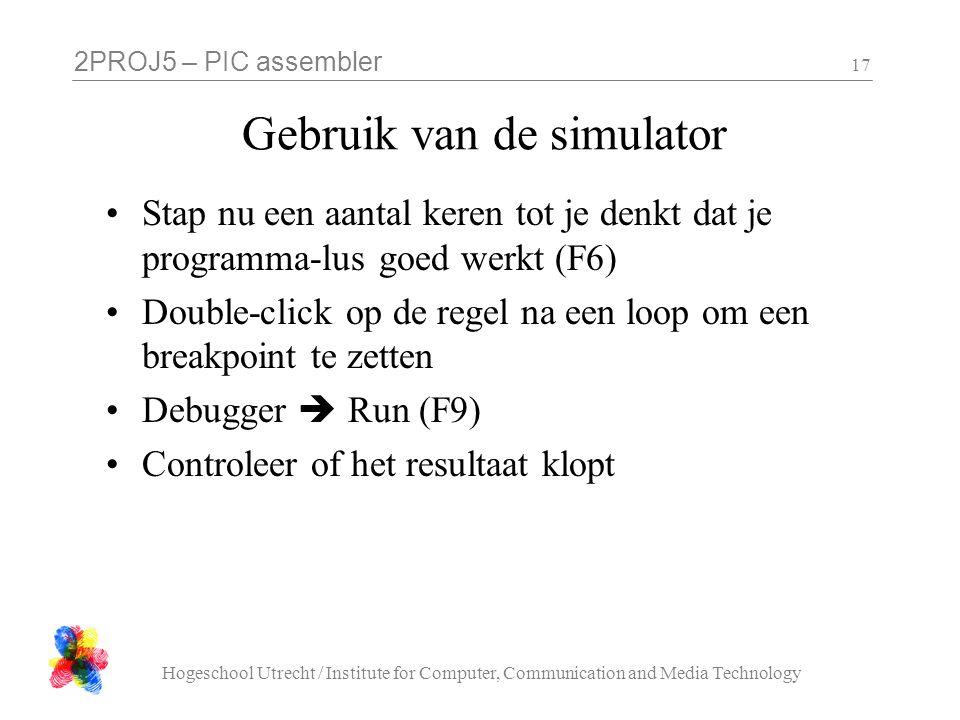 2PROJ5 – PIC assembler Hogeschool Utrecht / Institute for Computer, Communication and Media Technology 17 Gebruik van de simulator Stap nu een aantal keren tot je denkt dat je programma-lus goed werkt (F6) Double-click op de regel na een loop om een breakpoint te zetten Debugger  Run (F9) Controleer of het resultaat klopt