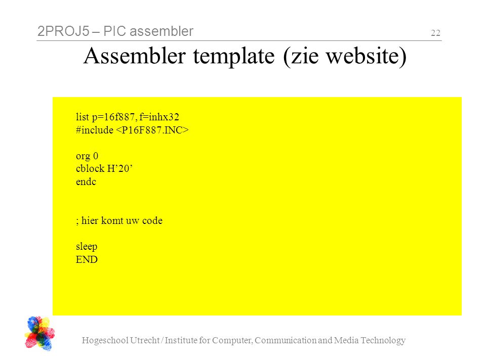 2PROJ5 – PIC assembler Hogeschool Utrecht / Institute for Computer, Communication and Media Technology 22 Assembler template (zie website) list p=16f887, f=inhx32 #include org 0 cblock H'20' endc ; hier komt uw code sleep END