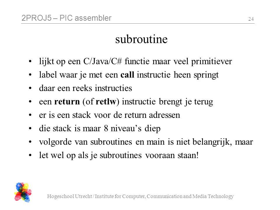 2PROJ5 – PIC assembler Hogeschool Utrecht / Institute for Computer, Communication and Media Technology 24 subroutine lijkt op een C/Java/C# functie maar veel primitiever label waar je met een call instructie heen springt daar een reeks instructies een return (of retlw) instructie brengt je terug er is een stack voor de return adressen die stack is maar 8 niveau's diep volgorde van subroutines en main is niet belangrijk, maar let wel op als je subroutines vooraan staan!