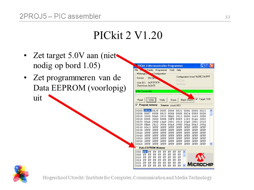 2PROJ5 – PIC assembler Hogeschool Utrecht / Institute for Computer, Communication and Media Technology 33 PICkit 2 V1.20 Zet target 5.0V aan (niet nodig op bord 1.05) Zet programmeren van de Data EEPROM (voorlopig) uit