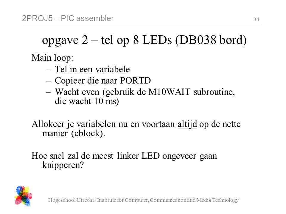 2PROJ5 – PIC assembler Hogeschool Utrecht / Institute for Computer, Communication and Media Technology 34 opgave 2 – tel op 8 LEDs (DB038 bord) Main loop: –Tel in een variabele –Copieer die naar PORTD –Wacht even (gebruik de M10WAIT subroutine, die wacht 10 ms) Allokeer je variabelen nu en voortaan altijd op de nette manier (cblock).