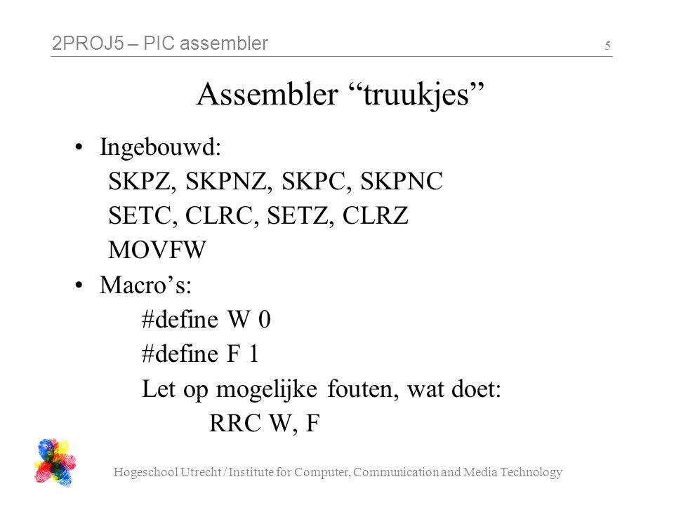 2PROJ5 – PIC assembler Hogeschool Utrecht / Institute for Computer, Communication and Media Technology 5 Assembler truukjes Ingebouwd: SKPZ, SKPNZ, SKPC, SKPNC SETC, CLRC, SETZ, CLRZ MOVFW Macro's: #define W 0 #define F 1 Let op mogelijke fouten, wat doet: RRC W, F